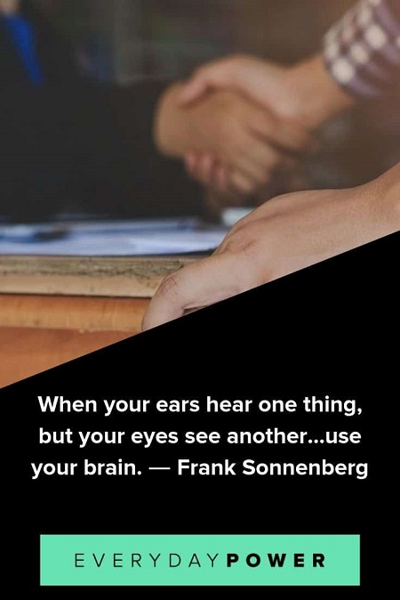 "Quote from Frank Sonnenberg, author on matters of ethics and character values - ""When your ears hear one thing, but your eyes see another, use your brain."""