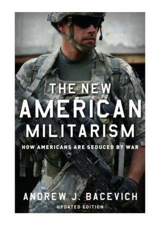 """cover image of book by Col Andrew Becevich, """"The New American Militarism - How Americans Are Seduced By War"""""""