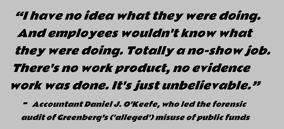"""quote: """"I have no idea what they were doing. And employees wouldn't know what they were doing. Totally a no-show job,"""" There's no work product, no evidence work was done. It's just unbelievable."""" - Accountant Daniel J. O'Keefe, who led the forensic audit of Greenberg's ('alleged') misuse of public funds"""